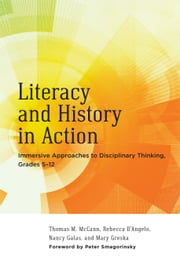Literacy and History in Action - Immersive Approaches to Disciplinary Thinking, Grades 512 ebook by Thomas M. McCann,Rebecca D'Angelo,Nancy Galas,Mary Greska