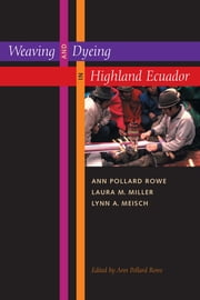 Weaving and Dyeing in Highland Ecuador ebook by Ann Pollard Rowe,Laura M. Miller,Lynn A. Meisch,Ann Pollard Rowe
