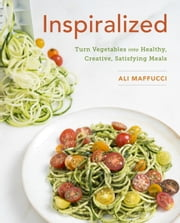 Inspiralized - Turn Vegetables into Healthy, Creative, Satisfying Meals ebook by Ali Maffucci