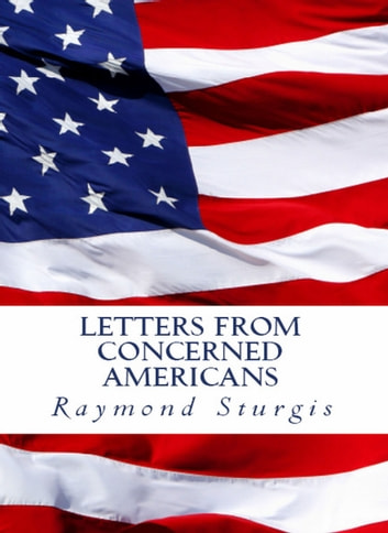 Letters from Concerned Americans - Mr. President, Republicans, and Democrats. You Need to Listen to Us! ebook by Raymond Sturgis