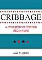 Cribbage: A Strategy Guide for Beginners ebook by Jake Magnum