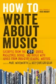 How to Write About Music - Excerpts from the 33 1/3 Series, Magazines, Books and Blogs with Advice from Industry-leading Writers ebook by Marc Woodworth, Ally-Jane Grossan