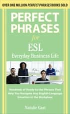 Perfect Phrases ESL Everyday Business ebook by Natalie Gast