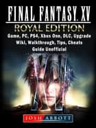 Final Fantasy XV Royal Edition, Game, PC, PS4, Xbox One, DLC, Upgrade, Wiki, Walkthrough, Tips, Cheats, Guide Unofficial ebook by Josh Abbott