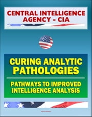 21st Century Central Intelligence Agency (CIA) Intelligence Papers: Curing Analytic Pathologies - Pathways to Improved Intelligence Analysis ebook by Progressive Management
