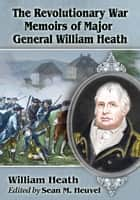 The Revolutionary War Memoirs of Major General William Heath ebook by William Heath