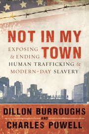 Not in My Town - Exposing and Ending Human Trafficking and Modern-Day Slavery ebook by Dillon Burroughs, Charles Powell