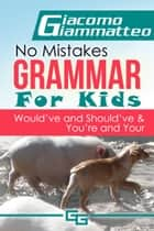 No Mistakes Grammar for Kids, Volume IV, Would've, Should've, and Could've ebook by Giacomo Giammatteo