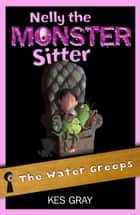 Nelly the Monster Sitter 3: The Water Greeps ebook by Kes Gray