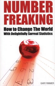 Number Freaking - How to Change the World with Delightfully Surreal Statistics ebook by Gary Rimmer