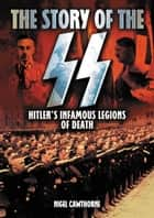 The Story of the SS - Hitler's Infamous Legions of Death ebook by Nigel Cawthorne