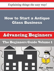 How to Start a Antique Glass Business (Beginners Guide) ebook by Gena Wahl,Sam Enrico