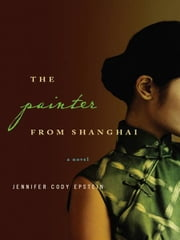 The Painter from Shanghai: A Novel ebook by Jennifer Cody Epstein