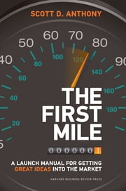 The First Mile - A Launch Manual for Getting Great Ideas into the Market ebook by Scott D. Anthony