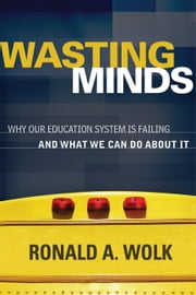 Wasting Minds - Why Our Education System Is Failing and What We Can Do About It ebook by Ronald A. Wolk