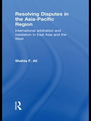 Resolving Disputes in the Asia-Pacific Region - International Arbitration and Mediation in East Asia and the West ebook by Shahla F. Ali
