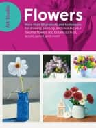 Art Studio: Flowers - More than 50 projects and techniques for drawing, painting, and creating your favorite flowers and botanicals in oil, acrylic, pencil, and more! ebook by Walter Foster Creative Team