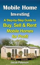 Mobile Home Investing: A Step-by-Step Guide to Buy, Sell & Rent Mobile Homes for Profit - Retirement & Investment ebook by Jacob Peterson