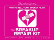 The Breakup Repair Kit: How To Heal Your Broken Heart ebook by Marni Kanis,Janice MacLeod