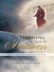 Yearning to Talk to Heaven - Psychic Readings about People, Places & Our Future ebook by Ellen McKittrick