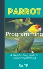 Parrot Programming - A Step-by-Step guide to Parrot Programming. eBook by Su TP