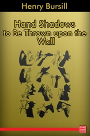 Hand Shadows to Be Thrown upon the Wall ebook by Henry Bursill