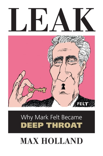Leak - Why Mark Felt Became Deep Throat ebook by Max Holland