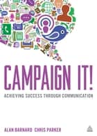 Campaign It! - Achieving Success Through Communication ebook by Alan Barnard, Chris Parker