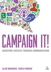 Campaign It! - Achieving Success Through Communication ebook by Alan Barnard,Chris Parker