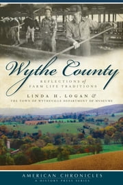 Wythe County - Reflections of Farm Life Traditions ebook by Linda H. Logan,Town of Wytheville Department of Museums