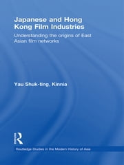 Japanese and Hong Kong Film Industries - Understanding the Origins of East Asian Film Networks ebook by Yau Shuk-ting, Kinnia