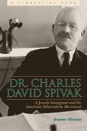 Dr. Charles David Spivak - A Jewish Immigrant and the American Tuberculosis Movement ebook by Jeanne Abrams