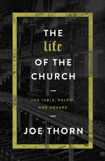 The Life of the Church - The Table, Pulpit, and Square ebook by Joe Thorn