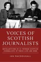 Voices of Scottish Journalists - Recollections of 22 Scottish Journalists of Their Life and Work ebook by Ian MacDougall