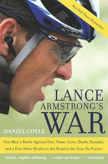 Lance Armstrong's War - One Man's Battle Against Fate, Fame, Love, Death, Scandal, and a Few Other Rivals on the Road to the Tour de France ebook by Daniel Coyle