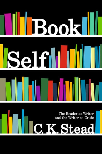 Book Self - The Reader as Writer and the Writer as Critic ebook by C. K. Stead