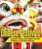 The Chinese Festivals - Ancient China Life, Myth and Art | Children's Ancient History ebook by Baby Professor