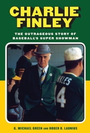 Charlie Finley - The Outrageous Story of Baseball's Super Showman ebook by Roger D. Launius,G. Michael Green