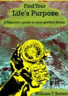 Find Your Life's Purpose - A hypnotic guide to your perfect future ebook by William T Batten