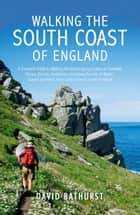Walking the South Coast of England: A Complete Guide to Walking the South-facing Coasts of Cornwall, Devon, Dorset, Hampshire (including the Isle of Wight), Sussex and Kent, from Lands End to the South Foreland ebook by David Bathurst