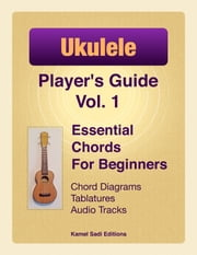 Ukulele Player's Guide Vol. 1 - Essential Chords For Beginners ebook by Kamel Sadi