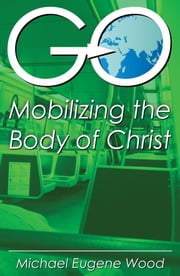 GO—Mobilizing the Body of Christ ebook by Michael Eugene Wood