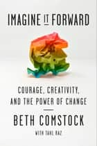 Imagine It Forward - Courage, Creativity, and the Power of Change ebook by Beth Comstock, Tahl Raz