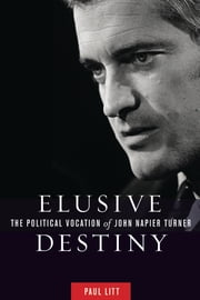 Elusive Destiny: The Political Vocation of John Napier Turner ebook by Paul Litt