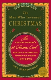 The Man Who Invented Christmas - How Charles Dickens's A Christmas Carol Rescued His Career and Revived Our Holiday Spirits ebook by Les Standiford