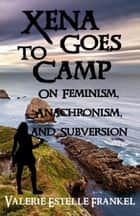 Xena Goes to Camp: On Feminism, Anachronism, and Subversion ebook by Valerie Estelle Frankel
