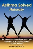 Asthma Solved Naturally - The Surprising Underlying Causes and Hundreds of Natural Strategies to Beat Asthma ebook by Case Adams Naturopath
