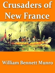 Crusaders of New France - A Chronicle of the Fleur-de-lis in the Wilderness ebook by William Bennett Munro