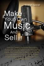 Make Your Own Music And Sell It! - Tips On Creating A Home Recording Studio, Choosing Digital Audio Recording Equipment And How To Record Audio So You Can Make A Song Or CD And Gain Huge Profits From It To Jumpstart Your Recording Career ebook by Scott M. Cantrell