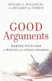 Good Arguments - Making Your Case in Writing and Public Speaking ebook by Richard A. Jr. Holland, Benjamin K. Forrest